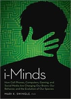 I-Minds: How Cell Phones, Computers, Gaming, And Social Media Are Changing Our Brains, Our Behavior, And The Evolution Of Our S