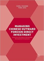 Managing Chinese Outward Foreign Direct Investment: From Entry Strategy To Sustainable Development In Australia