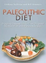 Paleolithic Diet: Digging Deeper In To The Original Human Diet And Paleo Recipes