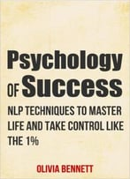 Psychology Of Success: Nlp Techniques To Master Life And Take Control Like The 1%