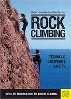 Rock Climbing: Technique, Equipment, Safety – With An Introduction To Indoor Climbing