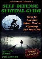 Self-Defense Survival Guide: How To Survive When You'Re Fighting For Your Life