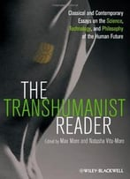 The Transhumanist Reader: Classical And Contemporary Essays On The Science, Technology, And Philosophy Of The Human Future (Re)
