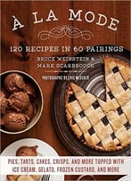 A La Mode: 120 Recipes In 60 Pairings: Pies, Tarts, Cakes, Crisps, And More Topped With Ice Cream, Gelato, Frozen Custard…