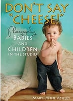 Don'T Say Cheese!: Photographing Babies And Children In The Studio