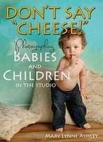 Don'T Say Cheese! – Photographing Babies And Children In The Studio
