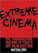 Extreme Cinema: The Transgressive Rhetoric Of Today'S Art Film Culture