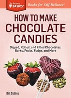 How To Make Chocolate Candies: Dipped, Rolled, And Filled Chocolates, Barks, Fruits, Fudge, And More