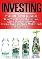 Investing: Grow Your Financial Future One Easy Step At A Time With