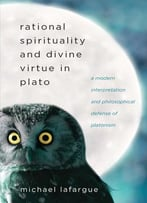 Rational Spirituality And Divine Virtue In Plato: A Modern Interpretation And Philosophical Defense Of Platonism