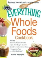 The Everything Whole Foods Cookbook: Includes: Strawberry Rhubarb Smoothie, Spicy Bison Burgers, Zucchini-Garlic…
