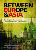 Between Europe And Asia: The Origins, Theories, And Legacies Of Russian Eurasianism (Pitt Russian East European)