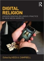 Digital Religion: Understanding Religious Practice In New Media Worlds