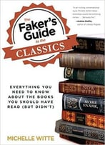 Faker'S Guide To The Classics: Everything You Need To Know About The Books You Should Have Read (But Didn'T)