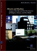 Miracle And Machine: Jacques Derrida And The Two Sources Of Religion, Science, And The Media