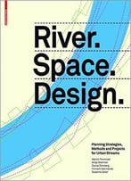 River.Space.Design: Planning Strategies, Methods And Projects For Urban Rivers