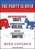 The Party Is Over: How Republicans Went Crazy, Democrats Became Useless, And The Middle Class Got Shafted [Audiobook]