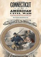 Connecticut In The American Civil War: Slavery, Sacrifice, And Survival