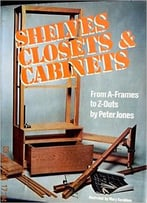 Shelves, Closets And Cabinets: From A-Frames To Z-Outs By Peter Jones