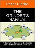 The Grinder'S Manual: A Complete Course In Online No Limit Holdem 6-Max Cash Games