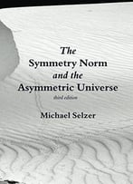 The Symmetry Norm And The Asymmetric Universe: Third Edition