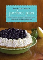 Perfect Pies: The Best Sweet And Savory Recipes From America'S Pie-Baking Champion