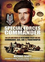 Special Forces Commander: The Life And Wars Of Peter Wand-Tetley Obe Mc Commando, Sas, Soe And Paratrooper