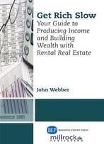Get Rich Slow : Your Guide To Producing Income & Building Wealth With Rental Real Estate