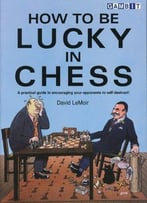 How To Be Lucky In Chess: A Practical Guide In Encouraging Your Opponents To Self-Destruct! By David Lemoir