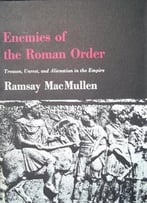 Ramsay Macmullen – Enemies Of The Roman Order: Treason, Unrest And Alienation In The Empire