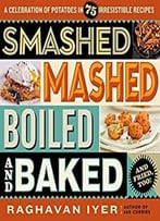 Smashed, Mashed, Boiled, And Baked–And Fried, Too!: A Celebration Of Potatoes In 75 Irresistible Recipes