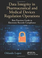 Data Integrity In Pharmaceutical And Medical Devices Regulation Operations: Best Practices Guide To Electronic Records...