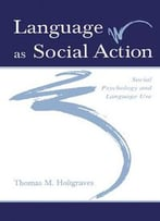 Language As Social Action: Social Psychology And Language Use By Thomas M. Holtgraves