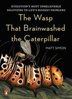 The Wasp That Brainwashed The Caterpillar: Evolution's Most Unbelievable Solutions To Life's Biggest Problems