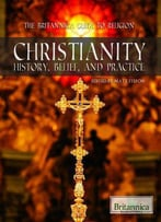 Christianity: History, Belief, And Practice (The Britannica Guide To Religion)