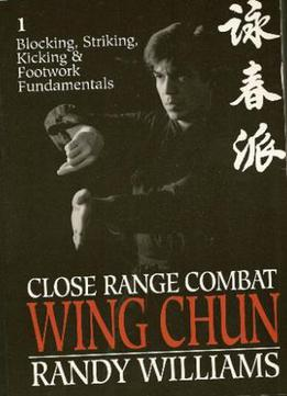 Close Range Combat Wing Chun, Volume 1: Blocking, Striking, Kicking And Footwork Fundamentals