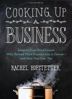 Cooking Up A Business: Lessons From Food Lovers Who Turned Their Passion Into A Career – And How You Can, Too