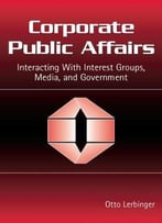 Corporate Public Affairs: Interacting With Interest Groups, Media, And Government (Routledge Communication Series)