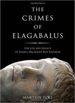 Crimes Of Elagabalus: The Life And Legacy Of Rome's Decadent Boy Emperor