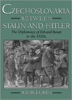 Czechoslovakia Between Stalin And Hitler: The Diplomacy Of Edvard Benes