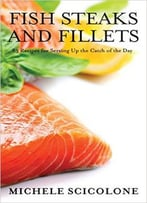 Fish Steaks And Fillets: 83 Recipes For Serving Up The Catch Of The Day