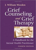 Grief Counseling And Grief Therapy, Fourth Edition: A Handbook For The Mental Health Practitioner 4th Edition