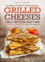 Grilled Cheeses Like Never Before: 50 Exciting And Original Grilled Cheese Sandwiches