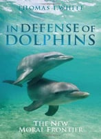 In Defense Of Dolphins: The New Moral Frontier By Thomas White