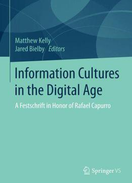 Information Cultures In The Digital Age: A Festschrift In Honor Of Rafael Capurro