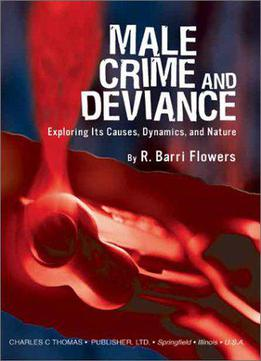 Male Crime And Deviance: Exploring Its Causes, Dynamics And Nature