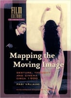 Pasi Valiaho - Mapping The Moving Image: Gesture, Thought And Cinema Circa 1900