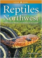 Reptiles Of The Northwest: California To Alaska, Rockies To The Coast By Alan St. John
