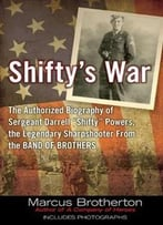 Shifty's War: The Authorized Biography Of Sergeant Darrell Shifty Powers, The Legendary Sharpshooter