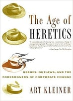 The Age Of Heretics: Heroes, Outlaws And Forerunners Of Corporate Change